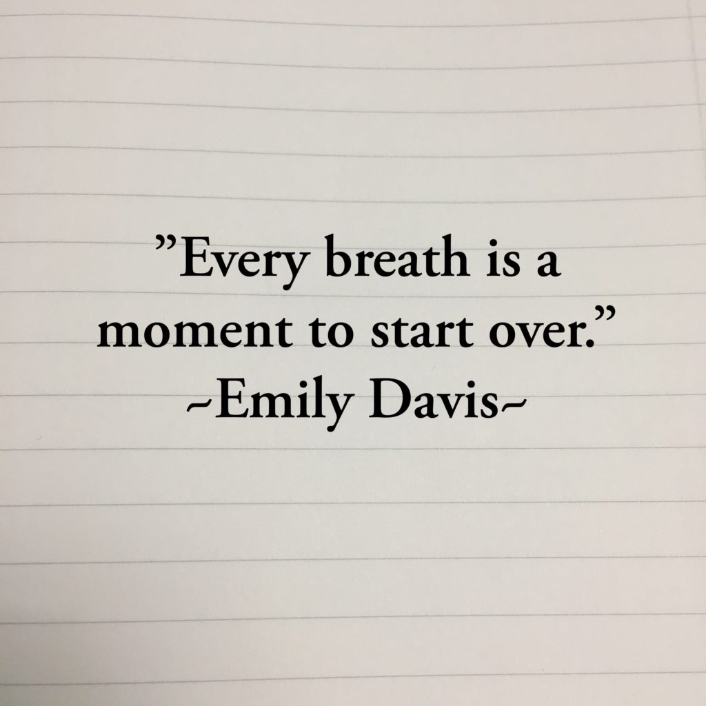 Every breath is a moment to start over. Emily Davis