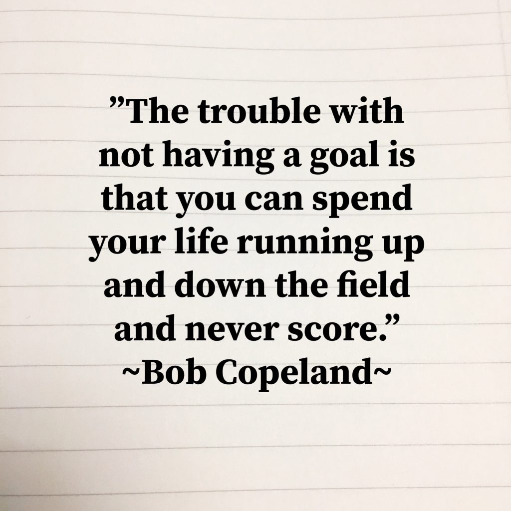 """Image with the quote by Bob Copeland, """"The trouble with not having a goal is that you can spend your life running up and down the field and never score."""""""