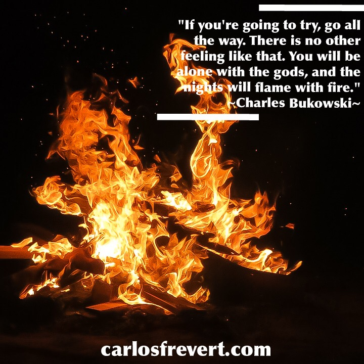 """Image with the quote, """"""""If you're going to try, go all the way. There is no other feeling like that. You will be alone with the gods, and the nights will flame with fire."""" by Charles Bukowski"""